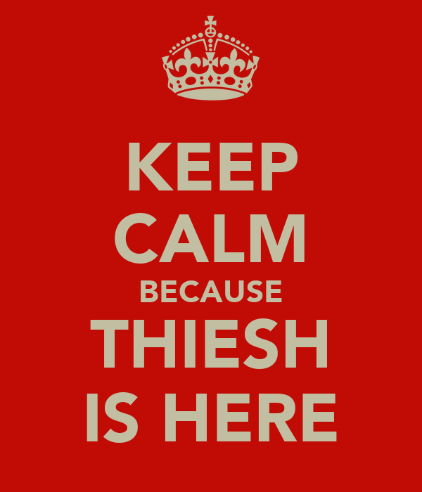 KEEP CALM BECAUSE THIESH IS HERE