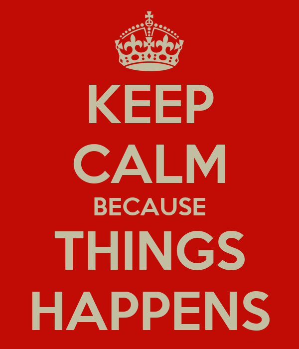 KEEP CALM BECAUSE THINGS HAPPENS