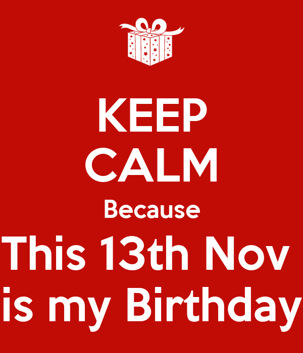 KEEP CALM Because This 13th Nov  is my Birthday