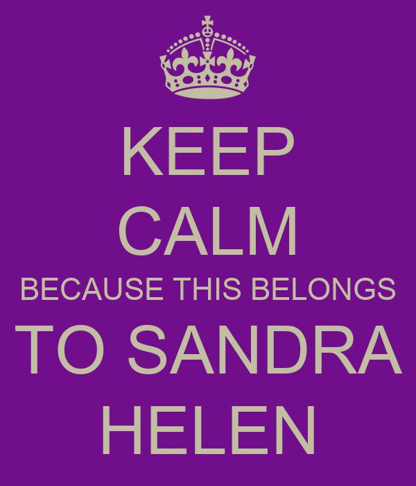 KEEP CALM BECAUSE THIS BELONGS TO SANDRA HELEN