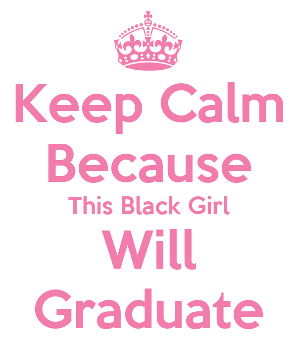 Keep Calm Because This Black Girl Will Graduate