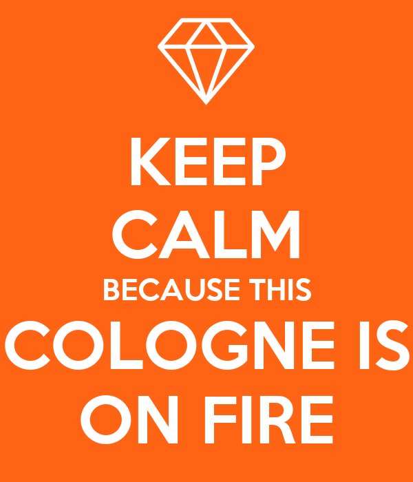 KEEP CALM BECAUSE THIS COLOGNE IS ON FIRE