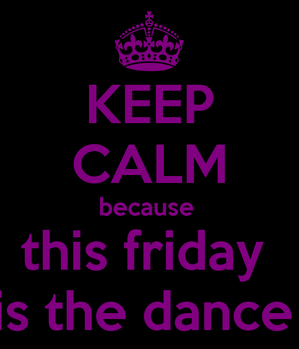 KEEP CALM because  this friday  is the dance