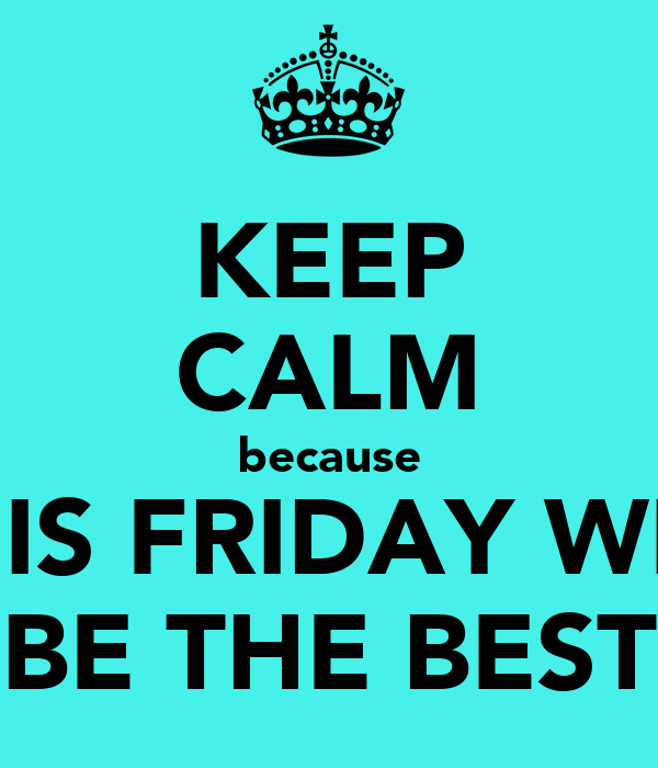 KEEP CALM because THIS FRIDAY WILL BE THE BEST