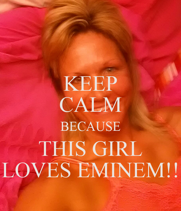 KEEP CALM BECAUSE THIS GIRL LOVES EMINEM!!