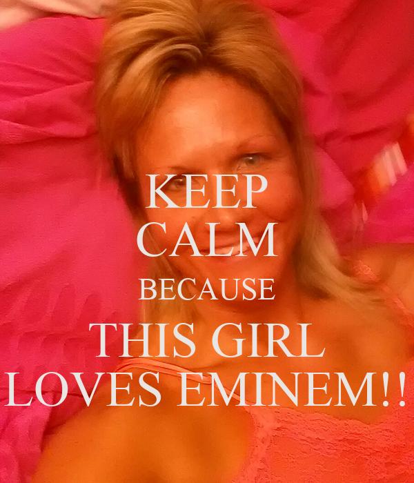 KEEP CALM BECAUSE THIS GIRL LOVES EMINEM!!