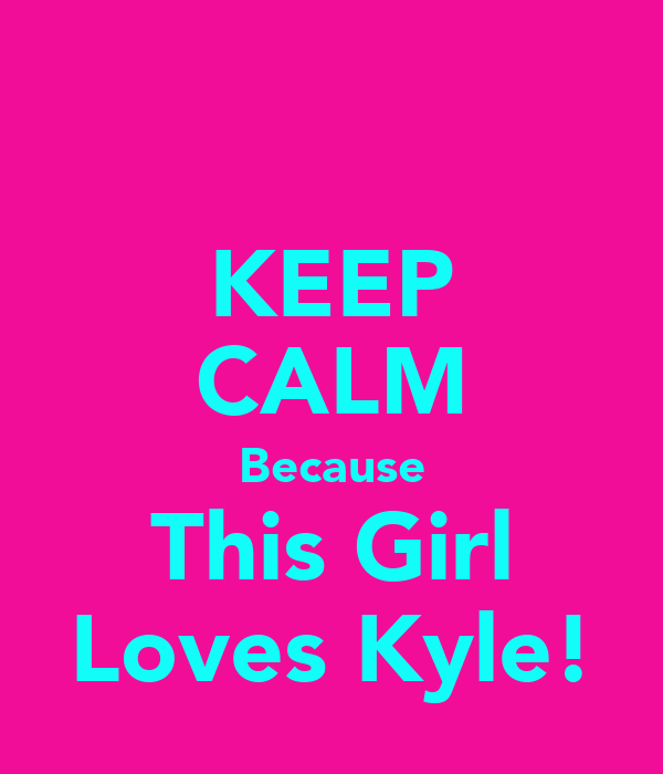 KEEP CALM Because This Girl Loves Kyle!
