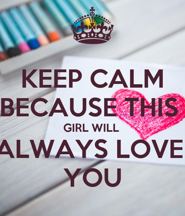 KEEP CALM BECAUSE THIS  GIRL WILL  ALWAYS LOVE  YOU