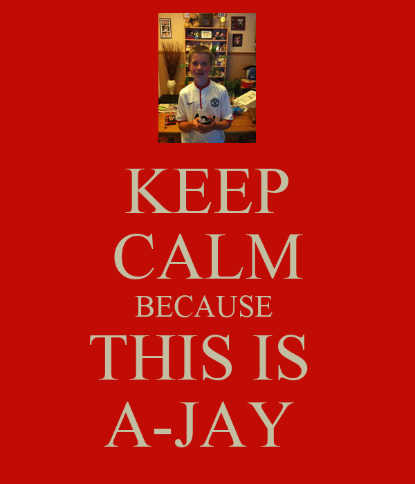 KEEP CALM BECAUSE  THIS IS  A-JAY