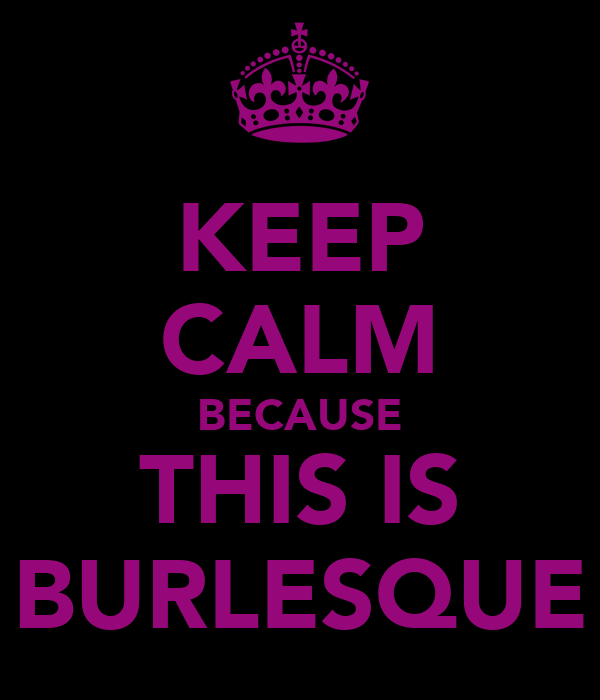KEEP CALM BECAUSE THIS IS BURLESQUE