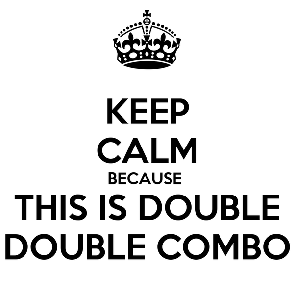 KEEP CALM BECAUSE  THIS IS DOUBLE DOUBLE COMBO