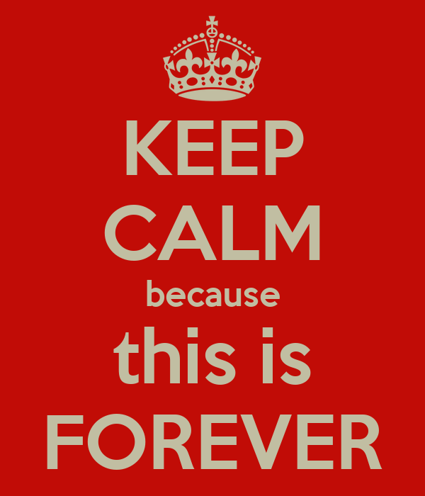 KEEP CALM because this is FOREVER