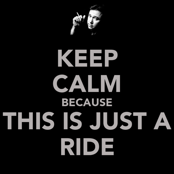 KEEP CALM BECAUSE THIS IS JUST A RIDE