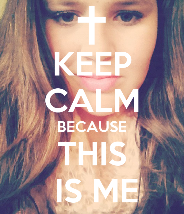KEEP CALM BECAUSE THIS   IS ME