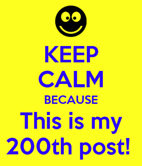 KEEP CALM BECAUSE This is my 200th post!