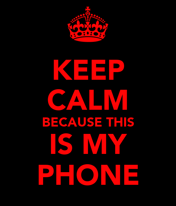 KEEP CALM BECAUSE THIS IS MY PHONE