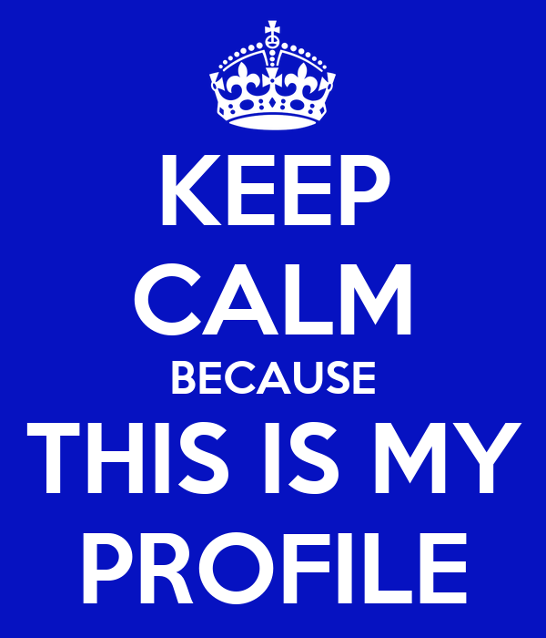 KEEP CALM BECAUSE THIS IS MY PROFILE