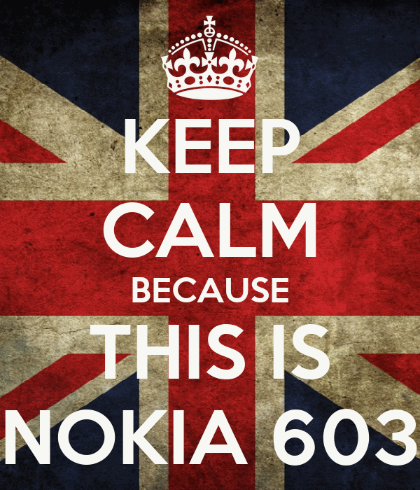 KEEP CALM BECAUSE THIS IS NOKIA 603