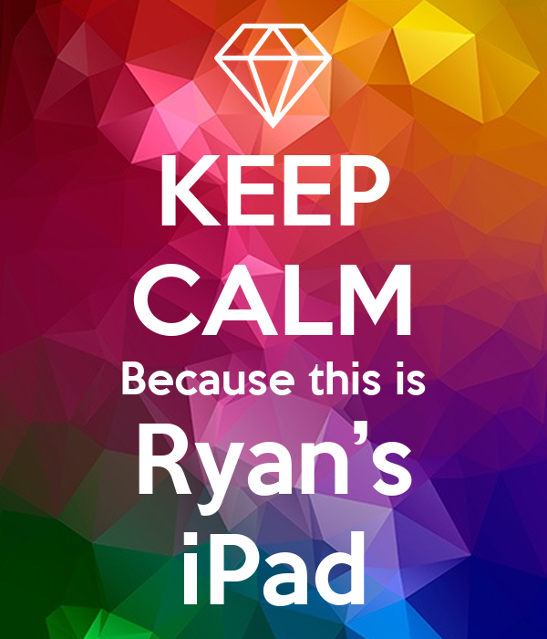 KEEP CALM Because this is Ryan's iPad
