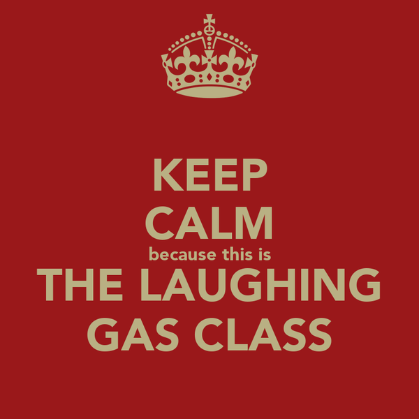 KEEP CALM because this is THE LAUGHING GAS CLASS