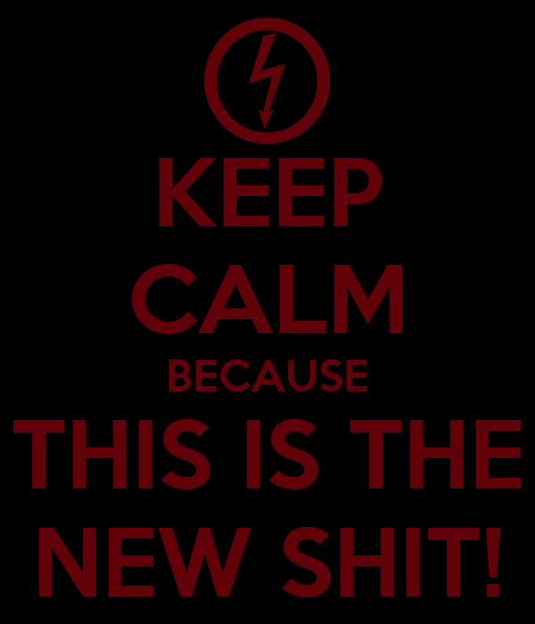 KEEP CALM BECAUSE THIS IS THE NEW SHIT!