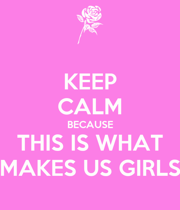 KEEP CALM BECAUSE THIS IS WHAT MAKES US GIRLS
