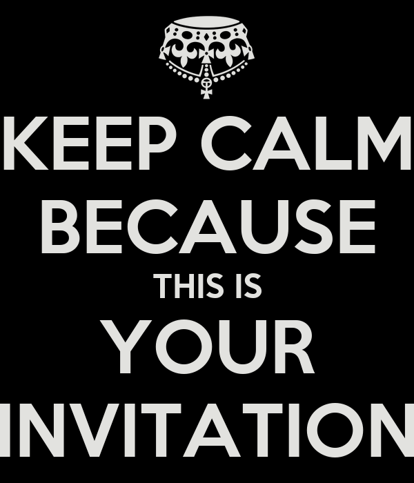 KEEP CALM BECAUSE THIS IS YOUR INVITATION