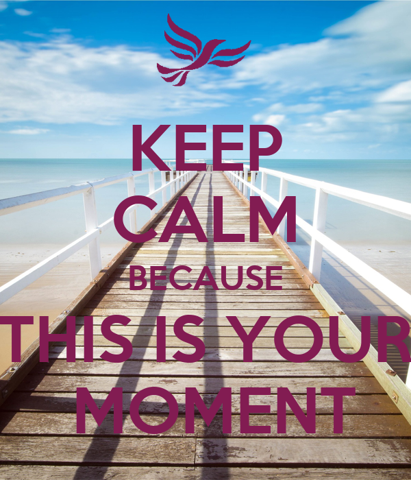 KEEP CALM BECAUSE THIS IS YOUR  MOMENT