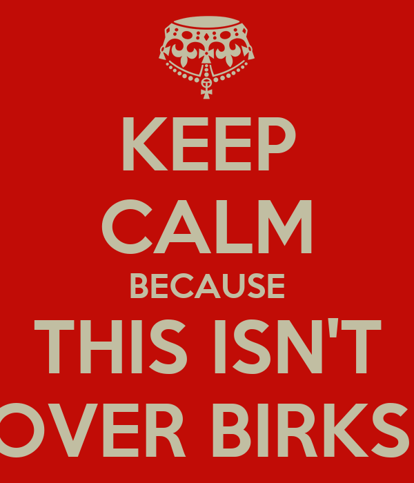 KEEP CALM BECAUSE THIS ISN'T OVER BIRKS!