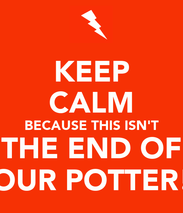 KEEP CALM BECAUSE THIS ISN'T THE END OF OUR POTTER!