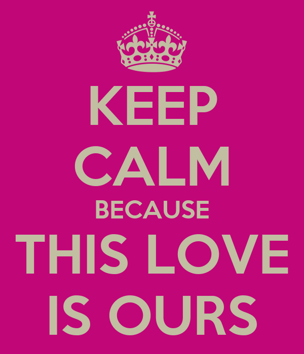 KEEP CALM BECAUSE THIS LOVE IS OURS