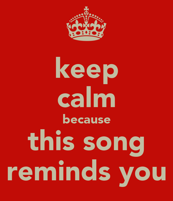 keep calm because this song reminds you