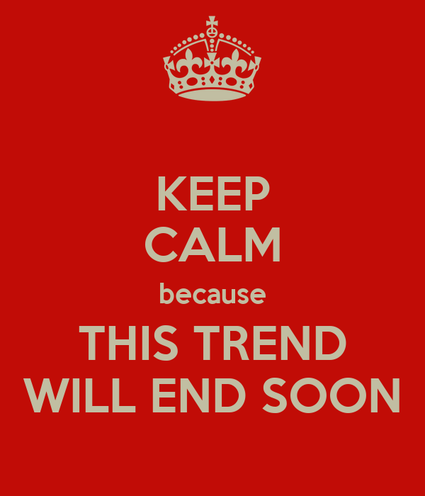 KEEP CALM because THIS TREND WILL END SOON