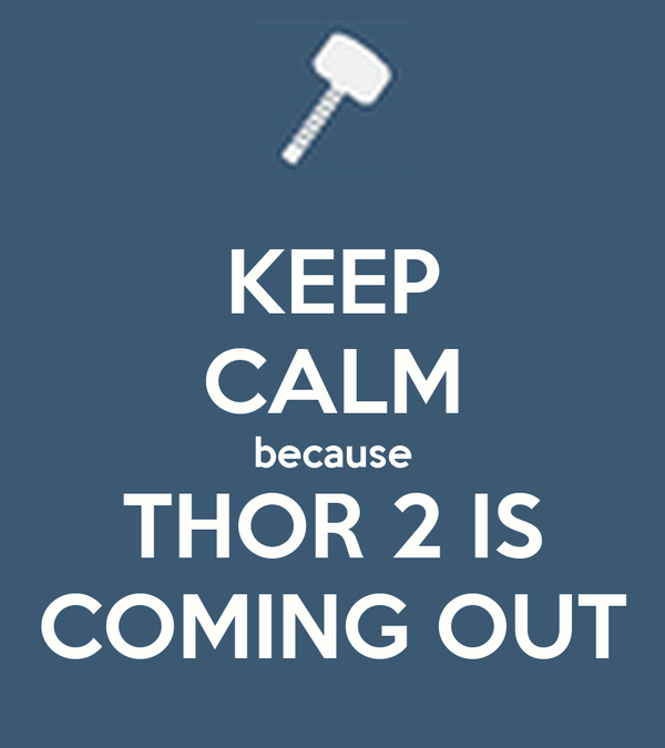 KEEP CALM because THOR 2 IS COMING OUT