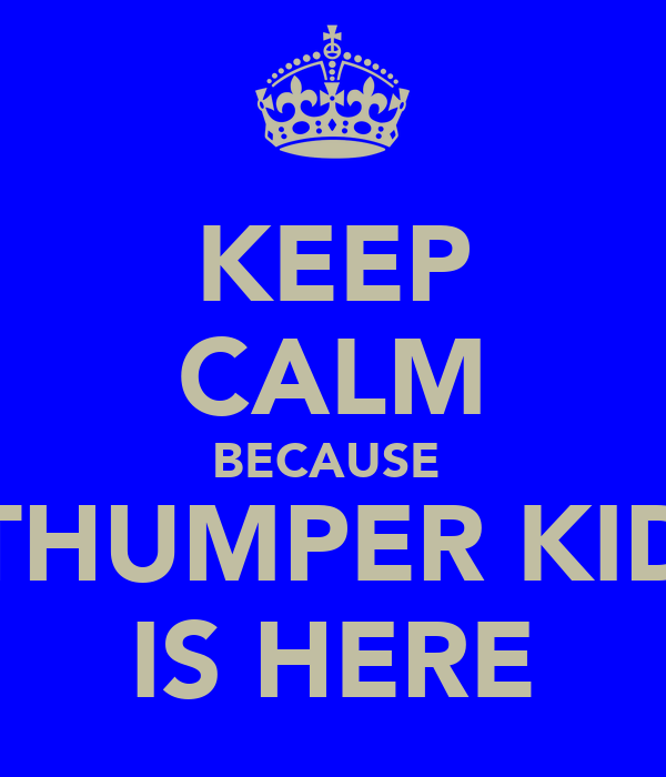 KEEP CALM BECAUSE  THUMPER KID IS HERE