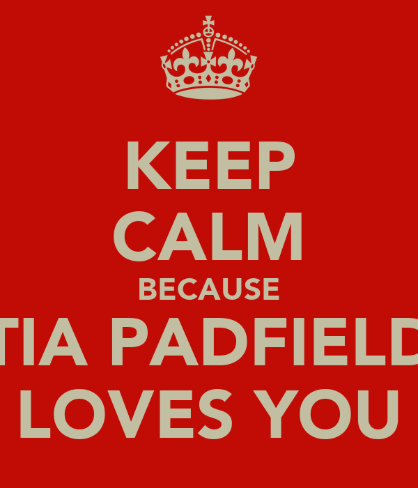 KEEP CALM BECAUSE TIA PADFIELD LOVES YOU