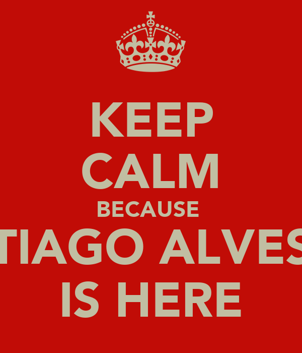 KEEP CALM BECAUSE  TIAGO ALVES IS HERE