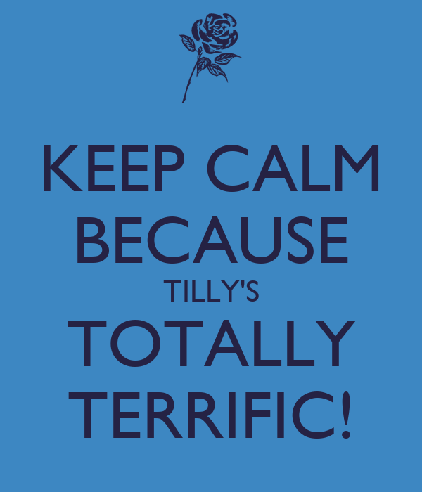 KEEP CALM BECAUSE TILLY'S TOTALLY TERRIFIC!