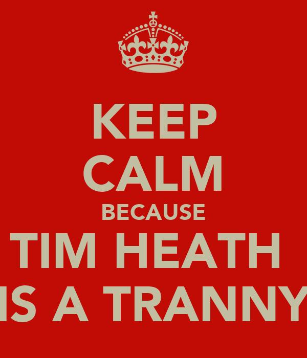 KEEP CALM BECAUSE TIM HEATH  IS A TRANNY