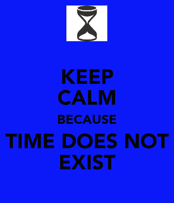 KEEP CALM BECAUSE TIME DOES NOT EXIST