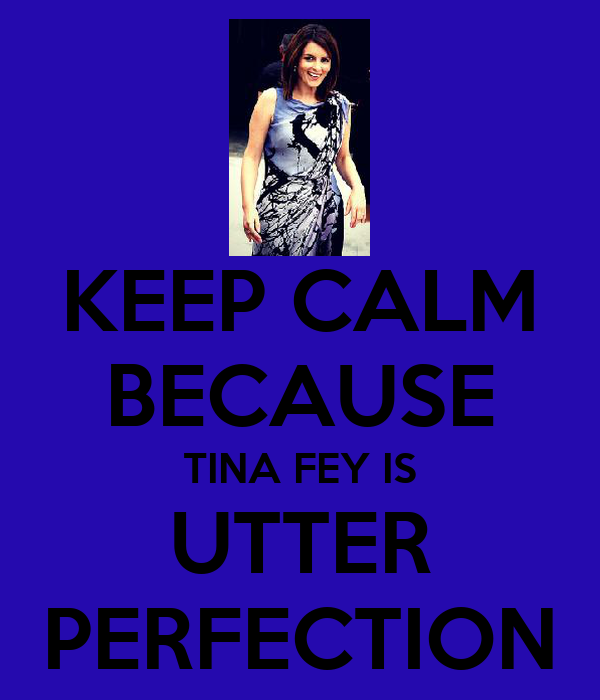 KEEP CALM BECAUSE TINA FEY IS UTTER PERFECTION