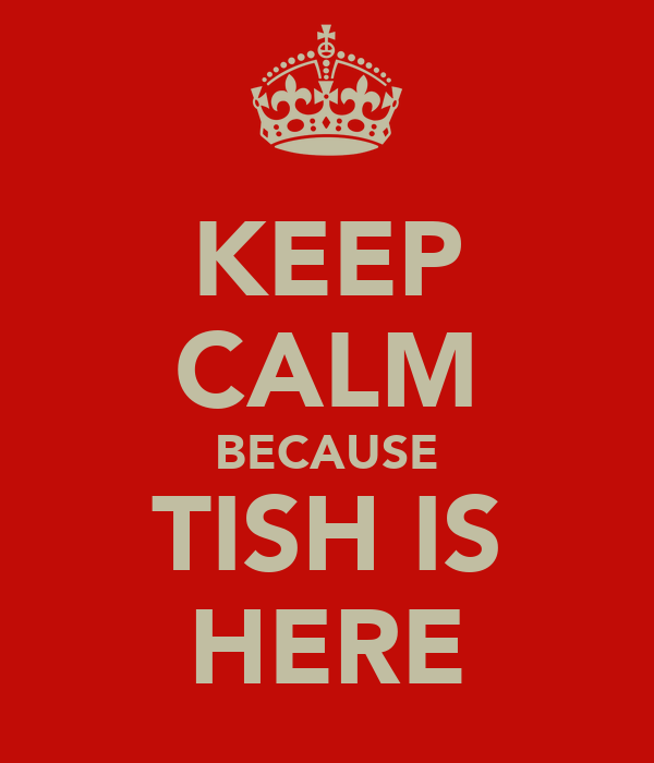KEEP CALM BECAUSE TISH IS HERE
