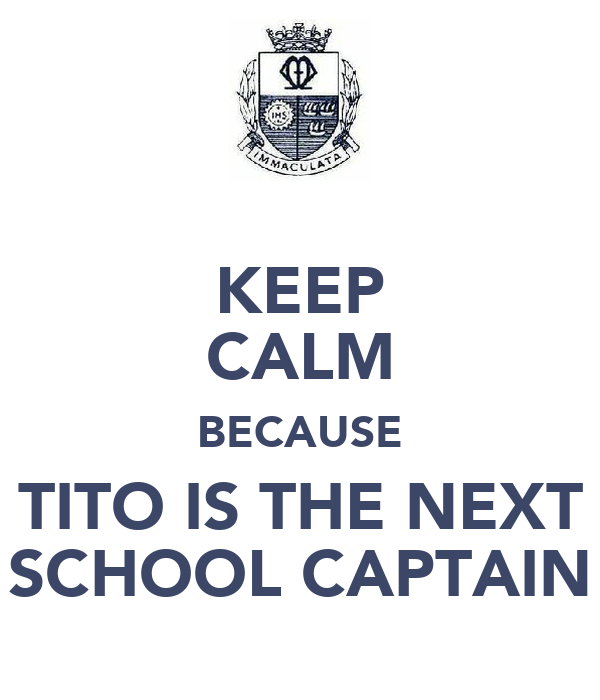 KEEP CALM BECAUSE TITO IS THE NEXT SCHOOL CAPTAIN
