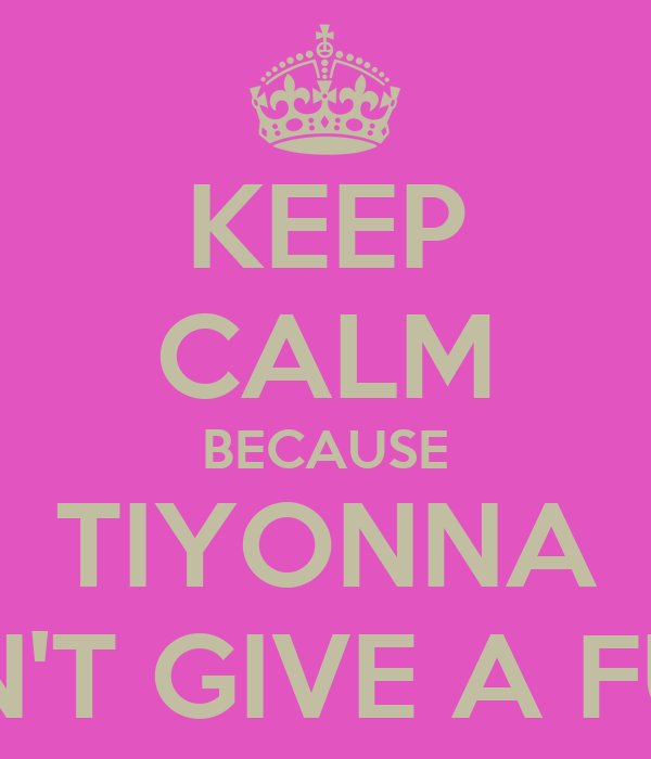 KEEP CALM BECAUSE TIYONNA DON'T GIVE A FUCK