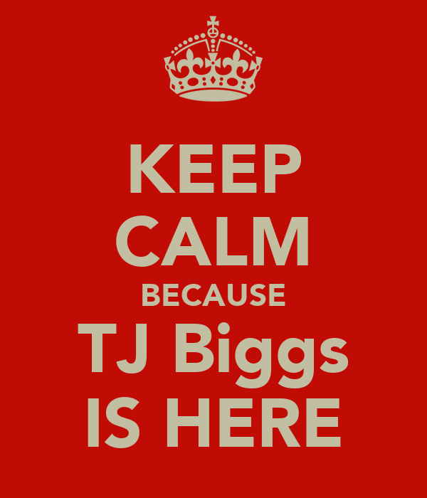 KEEP CALM BECAUSE TJ Biggs IS HERE