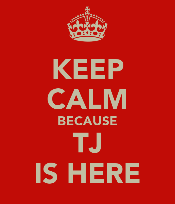 KEEP CALM BECAUSE TJ IS HERE