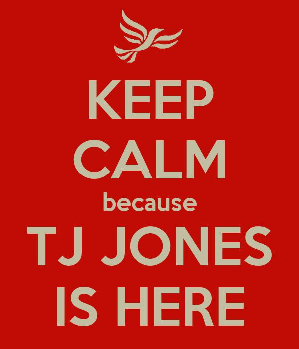 KEEP CALM because TJ JONES IS HERE
