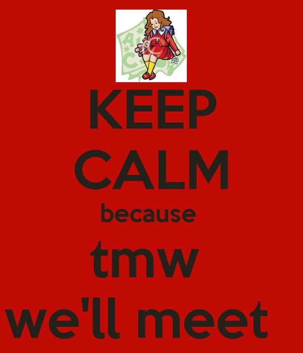 KEEP CALM because  tmw  we'll meet