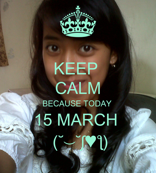 KEEP  CALM BECAUSE TODAY  15 MARCH   (˘⌣˘ʃ♥ƪ)
