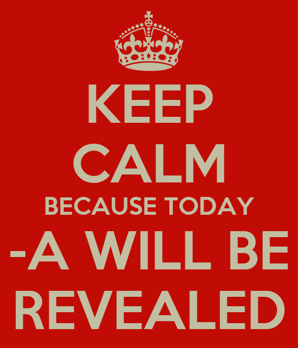 KEEP CALM BECAUSE TODAY -A WILL BE REVEALED